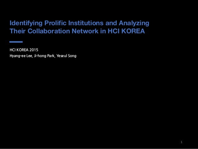 Identifying Prolific Institutions and Analyzing Their Collaboration Network in HCI KOREA HCI KOREA 2015 Hyang-ee Lee, Ji-h...