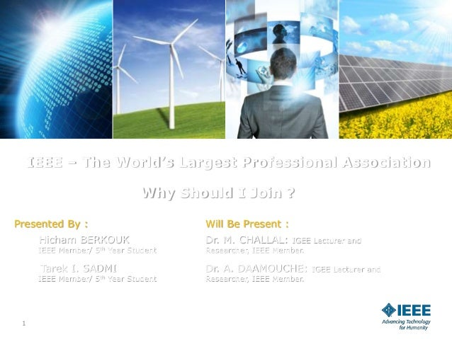 1 IEEE – The World's Largest Professional Association Why Should I Join ? Presented By : Hicham BERKOUK IEEE Member/ 5th Y...