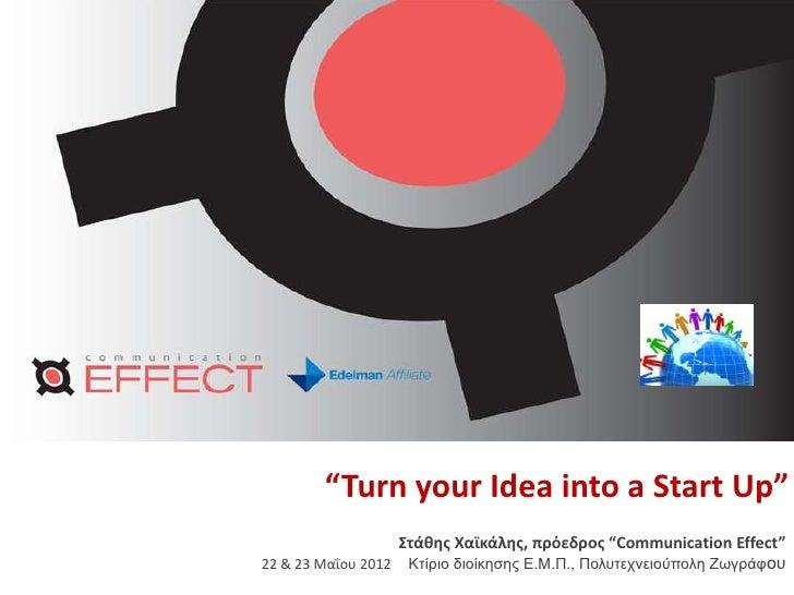 """""""Turn your Idea into a Start Up""""                  Στάκθσ Χαϊκάλθσ, πρόεδροσ """"Communication Effect""""22 & 23 Μαΐου 2012 Κηίρι..."""