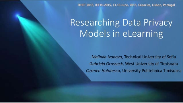 Researching Data Privacy Models in eLearning Malinka Ivanova, Technical University of Sofia Gabriela Grosseck, West Univer...