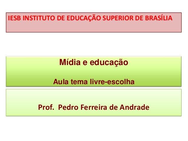 Mídia e educação Aula tema livre-escolha Prof. Pedro Ferreira de Andrade IESB INSTITUTO DE EDUCAÇÃO SUPERIOR DE BRASÍLIA