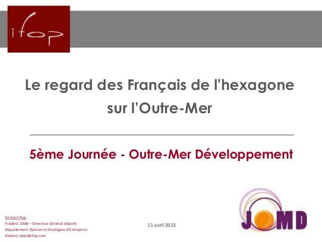Le regard des Français de l'hexagone sur l'Outre-Mer 11 avril 2015 Contact Ifop : Frédéric DABI – Directeur Général Adjoin...
