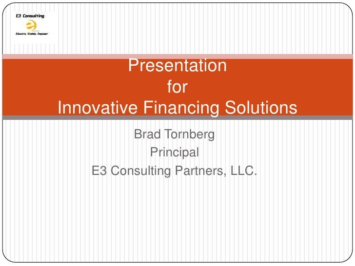 Presentation              forInnovative Financing Solutions          Brad Tornberg             Principal    E3 Consulting ...