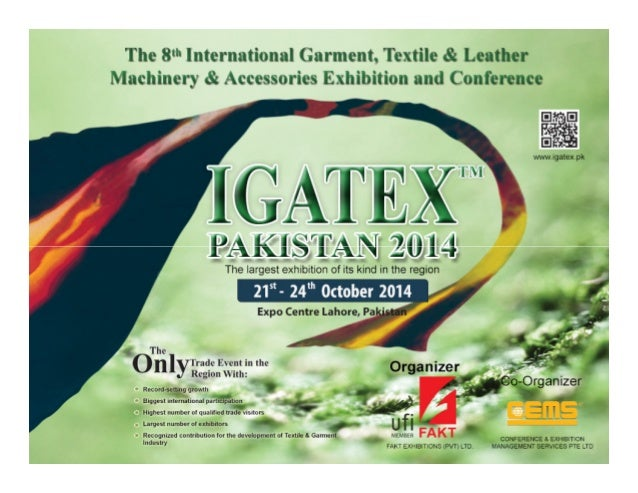IGATEX Pakistan 2014 aspires to gather every kind of Garment, Textile and Leather Machinery, Equipment and Accessories fro...