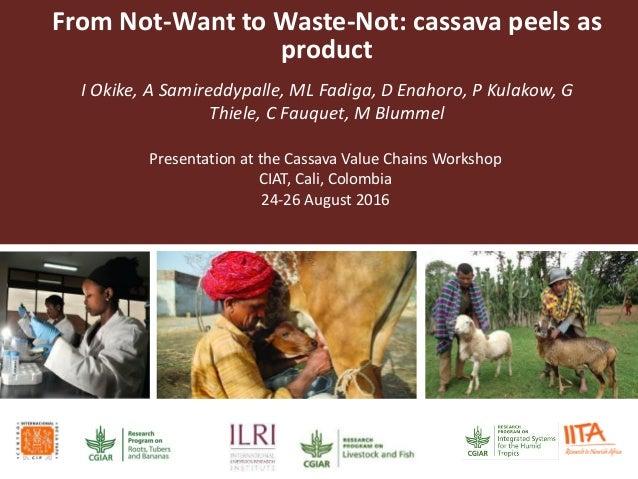 From Not-Want to Waste-Not: cassava peels as product I Okike, A Samireddypalle, ML Fadiga, D Enahoro, P Kulakow, G Thiele,...