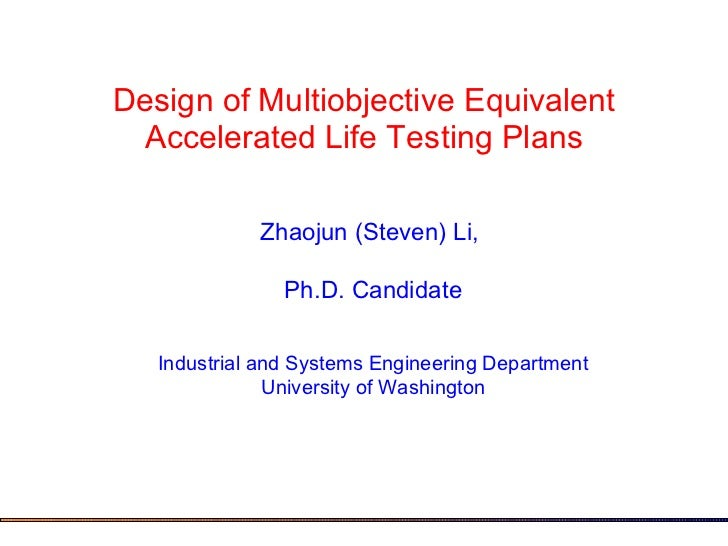 Design of Multiobjective Equivalent Accelerated Life Testing Plans Zhaojun (Steven) Li,  Ph.D. Candidate Industrial and Sy...