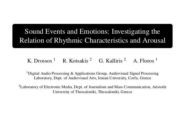 Sound Events and Emotions: Investigating the Relation of Rhythmic Characteristics and Arousal K. Drossos 1 R. Kotsakis 2 G...
