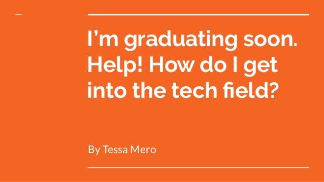 I'm graduating soon. Help! How do I get into the tech field? By Tessa Mero