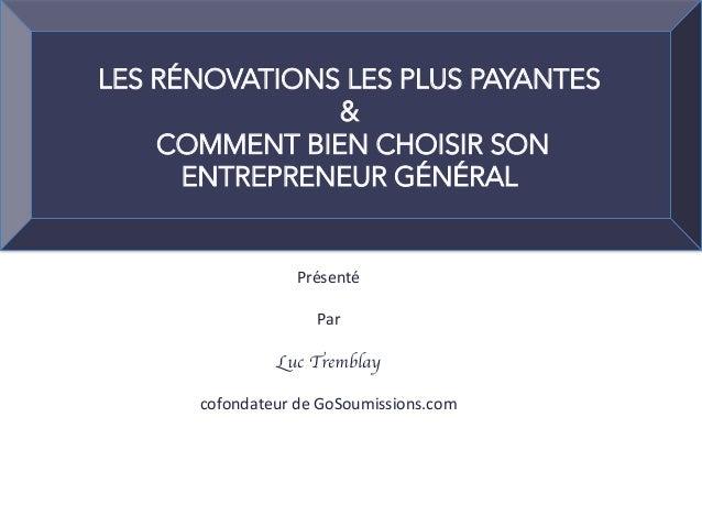 Présenté  Par  Luc Tremblay  cofondateurdeGoSoumissions.com  LES RÉNOVATIONS LES PLUS PAYANTES & COMMENT BIEN CH...
