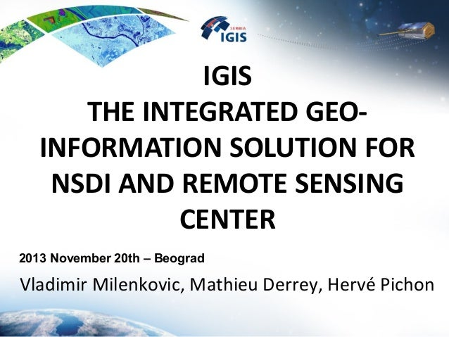 IGIS THE INTEGRATED GEO- INFORMATION SOLUTION FOR NSDI AND REMOTE SENSING CENTER Vladimir Milenkovic, Mathieu Derrey, Herv...