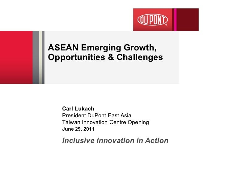 ASEAN Emerging Growth, Opportunities & Challenges Inclusive Innovation in Action Carl Lukach President DuPont East Asia  T...