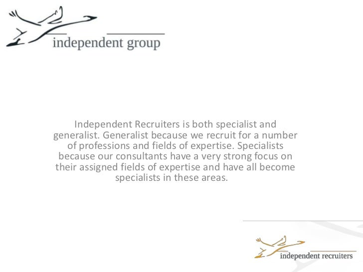 Independent Recruiters is both specialist and generalist. Generalist because we recruit for a number of professions and fi...