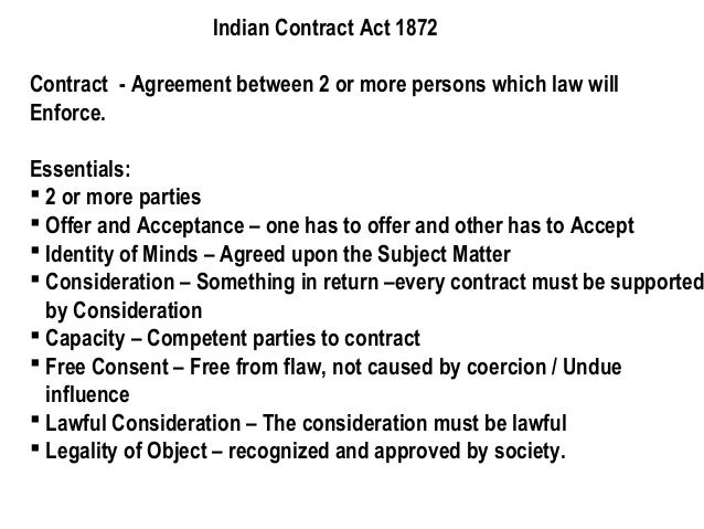 Indian Contract Act 1872 Contract - Agreement between 2 or more persons which law will Enforce.  Essentials:  2 or more p...