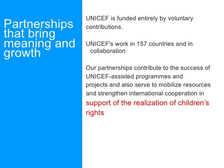 Partnerships that bring meaning and growth <ul><li>UNICEF is funded entirely by voluntary </li></ul><ul><li>contributions....