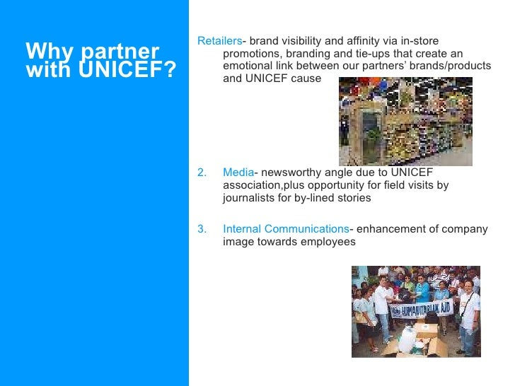 Why partner with UNICEF? <ul><li>Retailers - brand visibility and affinity via in-store promotions, branding and tie-ups t...