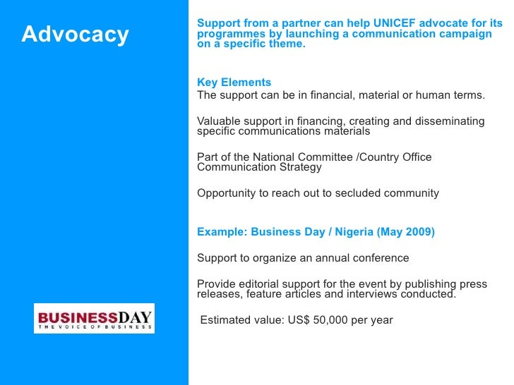 Advocacy  <ul><li>Support from a partner can help UNICEF advocate for its programmes by launching a communication campaign...