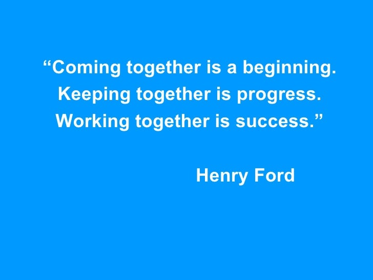 """"""" Coming together is a beginning. Keeping together is progress. Working together is success."""" Henry Ford"""