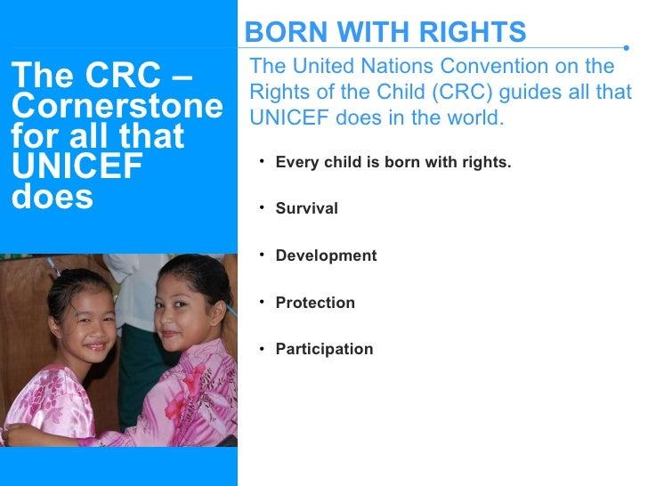 The CRC – Cornerstone for all that UNICEF does <ul><li>Every child is born with rights. </li></ul><ul><li>Survival </li></...