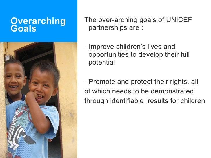 Overarching  Goals <ul><li>The over-arching goals of UNICEF partnerships are : </li></ul><ul><li>- Improve children's live...