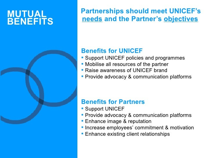 <ul><li>Partnerships should meet UNICEF's  needs  and the Partner's  objectives </li></ul>MUTUAL BENEFITS <ul><li>Benefits...
