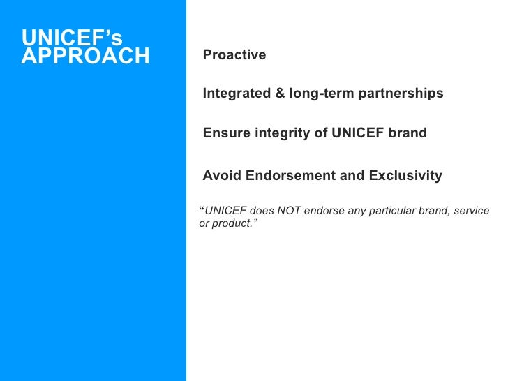 UNICEF's APPROACH <ul><li>Proactive </li></ul><ul><li>Integrated & long-term partnerships </li></ul><ul><li>Ensure integri...