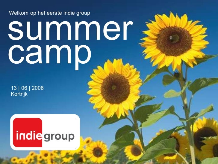 13 | 06 | 2008 Kortrijk Welkom op het eerste indie group summer camp