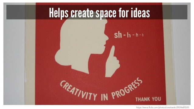 Helps create space for ideas https://www.flickr.com/photos/creativedc/2939649520