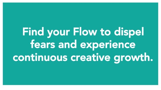 Find your Flow to dispel fears and experience continuous creative growth.