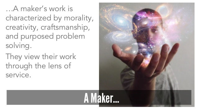 …A maker's work is characterized by morality, creativity, craftsmanship, and purposed problem solving. They view their wor...