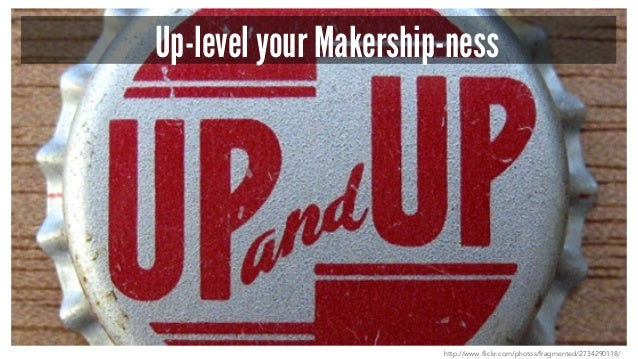 Up-level your Makership-ness http://www.flickr.com/photos/fragmented/2734290118/