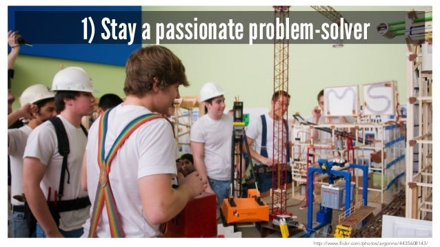 1) Stay a passionate problem-solver http://www.flickr.com/photos/argonne/4435608143/