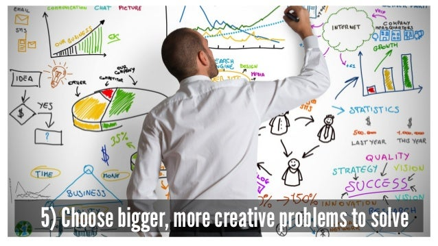 5) Choose bigger, more creative problems to solve