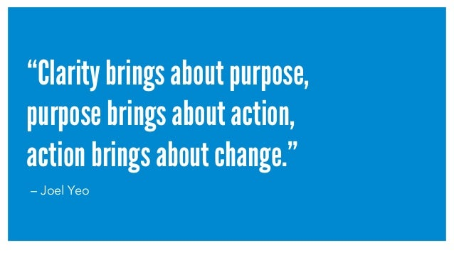 """Clarity brings about purpose, purpose brings about action, action brings about change."" – Joel Yeo"