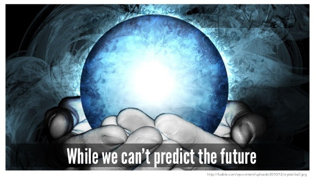 While we can't predict the future http://fusible.com/wp-content/uploads/2010/12/crystal-ball.jpg