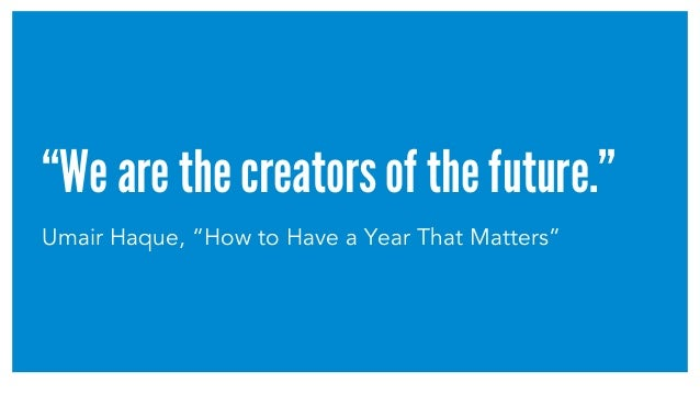 """We are the creators of the future."" Umair Haque, ""How to Have a Year That Matters"""