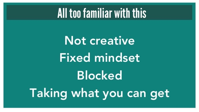 Not creative  Fixed mindset  Blocked Taking what you can get All too familiar with this