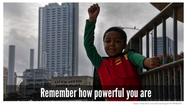 Remember how powerful you are https://www.flickr.com/photos/dingatx/4794442002/