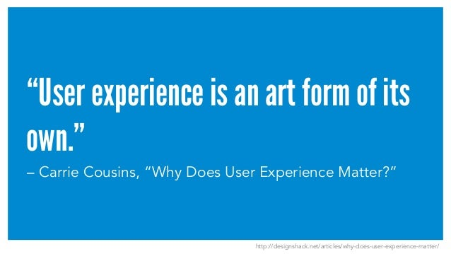 """""""User experience is an art form of its own."""" – Carrie Cousins, """"Why Does User Experience Matter?"""" http://designshack.net/a..."""