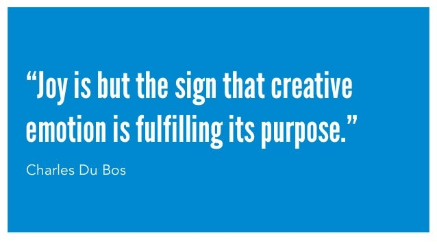 """""""Joy is but the sign that creative emotion is fulfilling its purpose."""" Charles Du Bos"""