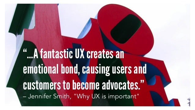 """…A fantastic UX creates an emotional bond, causing users and customers to become advocates."" – Jennifer Smith, ""Why UX is..."