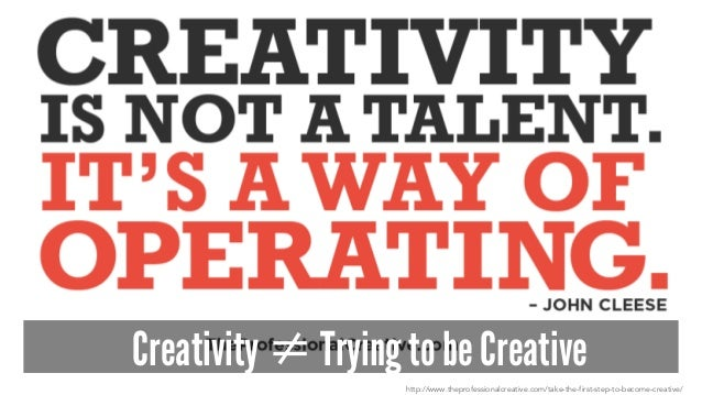 Creativity ≠ Trying to be Creative http://www.theprofessionalcreative.com/take-the-first-step-to-become-creative/