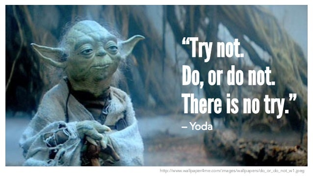 "http://www.wallpaper4me.com/images/wallpapers/do_or_do_not_w1.jpeg ""Try not. Do, or do not. There is no try."" – Yoda"