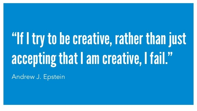 """If I try to be creative, rather than just accepting that I am creative, I fail."" Andrew J. Epstein"