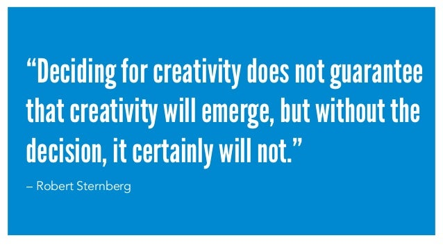 """""""Deciding for creativity does not guarantee that creativity will emerge, but without the decision, it certainly will not.""""..."""
