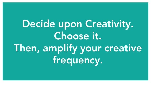 Decide upon Creativity. Choose it. Then, amplify your creative frequency.