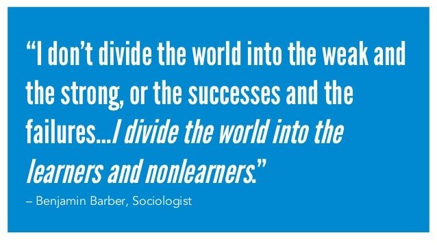 """""""I don't divide the world into the weak and the strong, or the successes and the failures…Idividetheworldintothe learnersa..."""