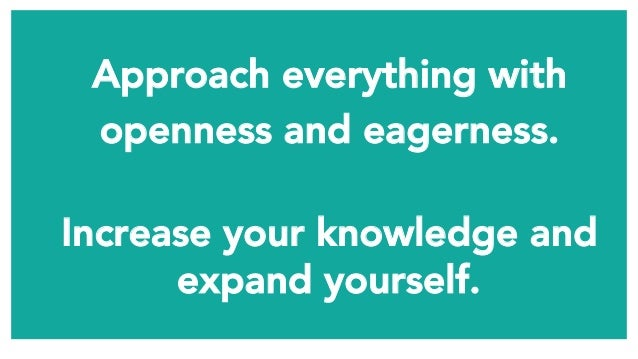Approach everything with  openness and eagerness.  Increase your knowledge and expand yourself.