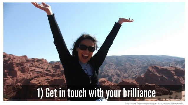 1) Get in touch with your brilliance http://www.flickr.com/photos/jonathan_hamner/3386076488/