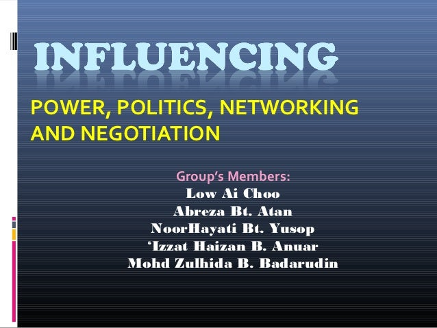 POWER, POLITICS, NETWORKINGAND NEGOTIATION             Group's Members:               Low Ai Choo             Abreza Bt. A...