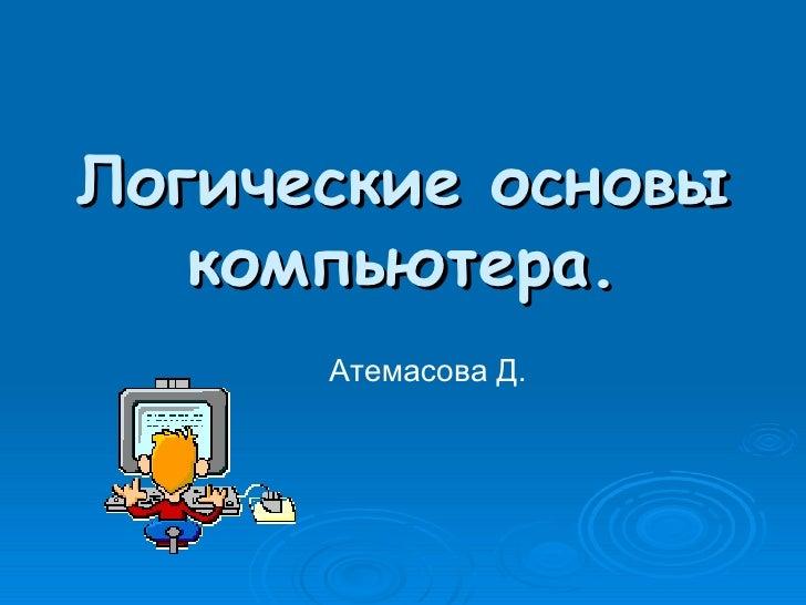 Логические основы компьютера. Атемасова Д.